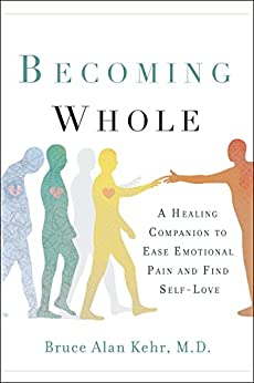 Becoming Whole: A Healing Companion to Ease Emotional Pain and Find Self-Love by [Bruce Alan Kehr M.D.]