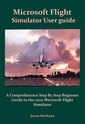 Microsoft Flight Simulator User guide: A Comprehensive Step By Step Beginner Guide to the 2020 Microsoft Flight Simulator (Microsoft Flight Simulator 2020 Series Book 2) (English Edition)
