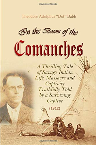 In the Bosom of the Comanches: A Thrilling Tale of Savage Indian Life, Massacre and Captivity Truthfully Told by a Surviving Captive (1912)