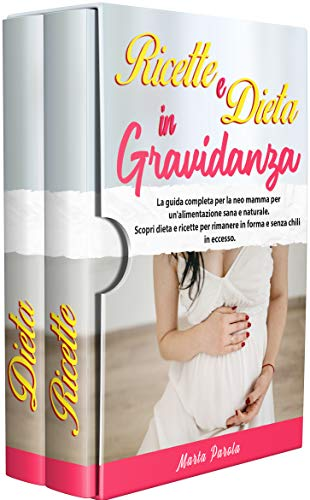 RICETTE E DIETA IN GRAVIDANZA: La guida completa per la neo mamma per un'alimentazione sana e naturale. Scopri dieta e ricette