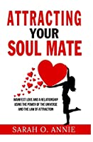 Attracting Your Soul Mate: Manifest Love And A Relationship Using The Power Of The Universe And The Law Of Attraction