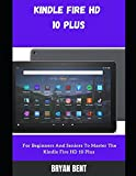 kindle fire hd 10 plus (2021) user guide: a comprehensive manual for beginners and seniors to master the kindle fire hd 10 plus features with tips and tricks