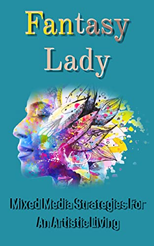 Fantasy Lady Mixed Media Strategies For An Artistic Living (English Edition)