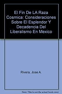 El Fin De LA Raza Cosmica: Consideraciones Sobre El Esplendor Y Decadencia Del Liberalismo En Mexico (Spanish Edition)