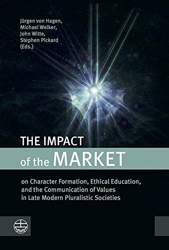 The Impact of the Market: on Character Formation, Ethical Education, and the Communication of Values in Late Modern Pluralistic Societies