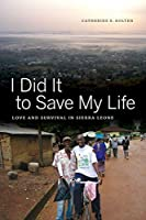 I Did It to Save My Life: Love and Survival in Sierra Leone (California Series in Public Anthropology)