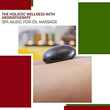 The Holistic Wellness With Aromatherapy - Spa Music For Oil Massage