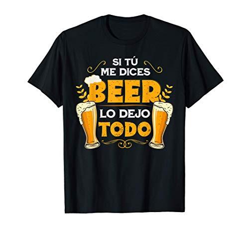 Si tú me dices beer lo dejo todo Cerveza divertida Camiseta