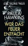 Wer das Feuer entfacht - Keine Tat ist je vergessen von Paula Hawkins