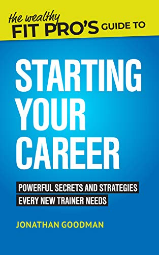 The Wealthy Fit Pro's Guide to Starting Your Career: Powerful Secrets and Strategies Every New Trainer Needs (Wealthy Fit Pro's Guides Book 1) (English Edition)