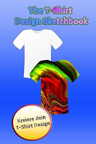 The T-Shirt Design Sketchbook - Kreiere dein T-Shirt Design!: Templates für T-Shirt-Designs, nicht nur für Designer! Sammle deine Ideen in diesem Journal