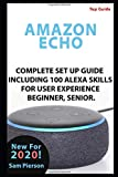 AMAZON ECHO: COMPLETE SET UP GUIDE INCLUDING 100 ALEXA SKILLS FOR USER EXPERIENCE BEGINNER, SENIOR