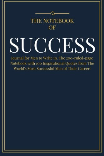 The Notebook of SUCCESS: Journal for Men to Write in. The 200-ruled-page Notebook with 100 Inspirational Quotes from The World's Most Successful Men ... (Best Self Help Notebook Diary) (Volume 1)
