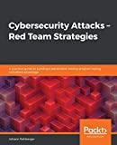 Cybersecurity Attacks – Red Team Strategies: A practical guide to building a penetration testing program having homefield advantage