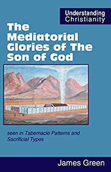 The Mediatorial Glories of The Son of God: seen in Tabernacle Patterns and Sacrificial Types by [James Green, David Vernon]