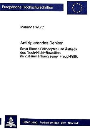 Antizipierendes Denken: Ernst Blochs Philosophie und Ästhetik des Noch-Nicht-Bewussten im Zusammenhang seiner Freud-Kritik