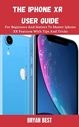 iPhone XR User Manual: A Comprehensive Manual For Beginners And Seniors To Master The Apple IPhone XR Hidden Features With Tips And Tricks (English Edition)