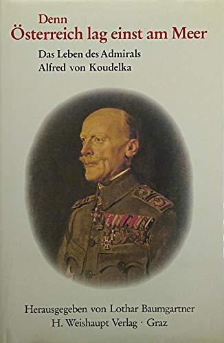 Denn Österreich lag einst am Meer. Das Leben des Admirals Alfred von Koudelka