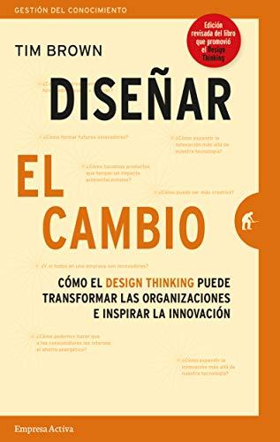 Diseñar El Cambio: Cómo el design thinking transforma organizaciones e inspira la innovación (Gestión del conocimiento)