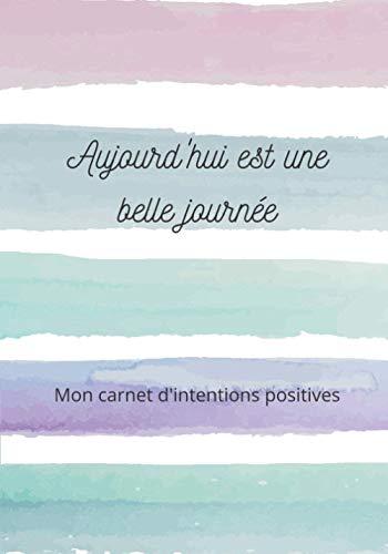 Carnet d'intentions positives: Carnet à compléter - Apprendre à se focaliser sur le positif - 7x10 pouces - 101 pages