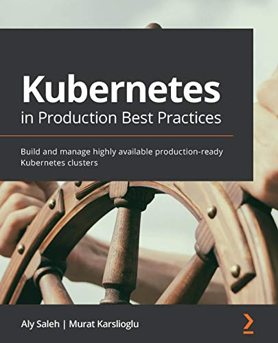 Kubernetes in Production Best Practices: Build and manage highly available...