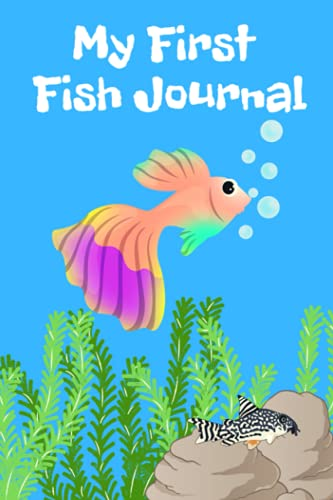 My First Fish Journal: Kid-Friendly Custom Aquarium Logging Book, Great For Tracking, Scheduling Routine Maintenance, Including Water Chemistry And Fish Health.
