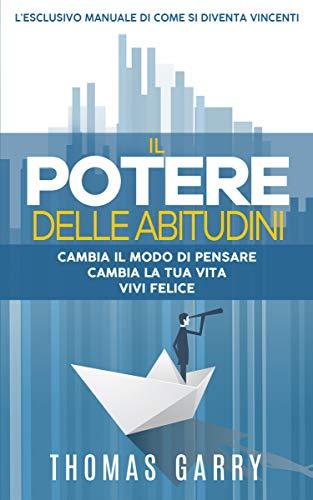 Il potere delle abitudini: Cambia i tuoi pensieri, cambia la tua vita, vivi nella felicità. (Raccolta 'Guida la tua vita' Vol. 1) (Italian Edition)