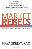 Market Rebels: How Activists Make or Break Radical Innovations by Hayagreeva Rao(2008-12-21)