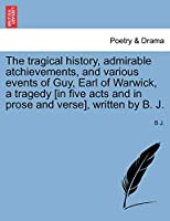 The Tragical History, Admirable Atchievements, and Various Events of Guy, Earl of Warwick, a Tragedy [in Five Acts and in Prose and Verse], Written by B. J.