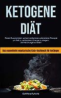 Ketogene Diaet: Die Einflussreichsten Und Am Einfachsten Zubereiteten Rezepte, Um Fett Zu Verbrennen, Energie Zu Steigern Und Heisshunger Zu Stillen (Das Essentielle Vegetarische Keto-kochbuch Fuer Anfaenger)