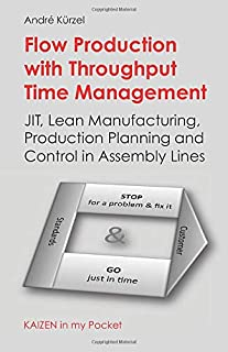 Flow Production with Throughput Time Management: JIT, Lean Manufacturing, Production Planning and Control in Assembly Line...