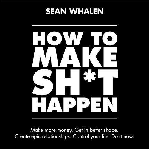 How to Make Sh*t Happen: Make More Money, Get in Better Shape, Create Epic Relationships and Control audiobook cover art