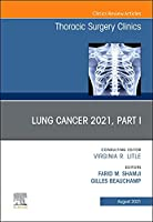 Lung Cancer 2021, Part 1, An Issue of Thoracic Surgery Clinics (Volume 31-3) (The Clinics: Surgery, Volume 31-3)