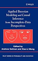 Applied Bayesian Modeling and Causal Inference from Incomplete-Data Perspectives : An essential journey with Donald Rubin's statistical family (Wiley Series in Probability and Statistics)