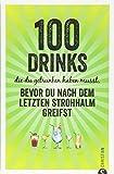 Getränke-Guide: 100 Drinks, die du getrunken haben musst, bevor du nach dem letzten Strohhalm greifst. Cocktailrezepte für die persönliche Bucket List.