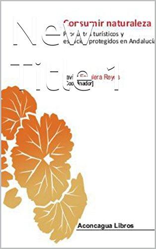 Consumir naturaleza: Productos turísticos y espacios protegidos en Andalucía (Colección universitaria nº 10)