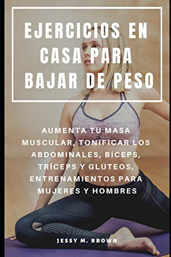 EJERCICIOS EN CASA PARA BAJAR DE PESO : AUMENTA TU MASA MUSCULAR, TONIFICAR LOS ABDOMINALES, BÍCEPS, TRÍCEPS Y GLÚTEOS, ENTRENAMIENTOS PARA MUJERES Y HOMBRES