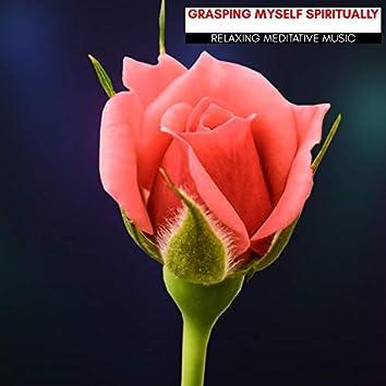 Grasping Myself Spiritually - Relaxing Meditative Music