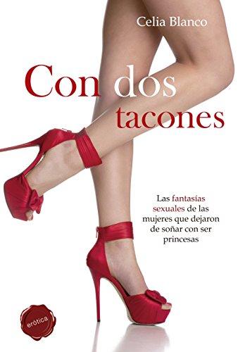 Con Dos Tacones. Las Fantasías Sexuales De Las Mujeres Que Dejaron De Soñar Con Ser Princesas