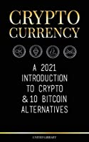 Cryptocurrency: A 2021 Introduction to Crypto & 10 Bitcoin Alternatives (Ethereum, Litecoin, Cardano, Polkadot, Bitcoin Cash, Stellar, Tether, Monero, Dogecoin & Ripple) (Finance)