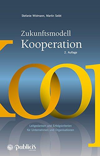 Zukunftsmodell Kooperation: Leitgedanken und Erfolgskriterien für Unternehmen und Organisationen