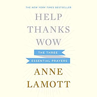 Help, Thanks, Wow     The Three Essential Prayers              Written by:                                                                                                                                 Anne Lamott                               Narrated by:                                                                                                                                 Anne Lamott                      Length: 1 hr and 46 mins     Not rated yet     Overall 0.0