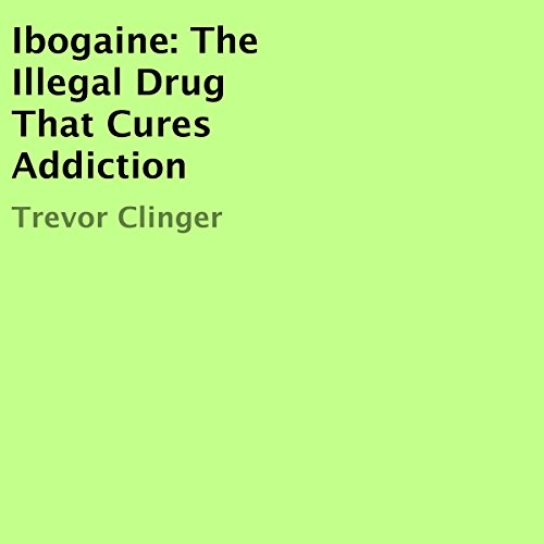 Ibogaine: The Illegal Drug That Cures Addiction audiobook cover art
