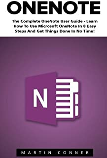 OneNote: The Complete OneNote User Guide - Learn How To Use Microsoft OneNote In 8 Easy Steps And Get Things Done In No Time! (Time Management, Onenote User Manual, Onenote Tutorial)