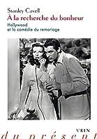 A La Recherche Du Bonheur: Hollywood Et La Comedie Du Remariage (Philosophie du present)