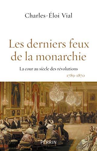 Les derniers feux de la monarchie : La cour au siècle des révolutions, 1789-1870