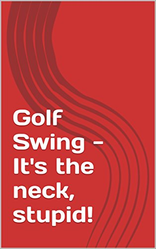 Golf Swing - It's the neck, stupid! (English Edition)