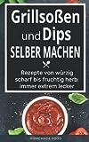 Grillsoßen und Dips selber machen: Rezepte von würzig scharf bis fruchtig herb: immer extrem lecker