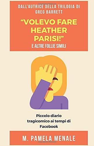 """""""Volevo fare Heather Parisi!"""" E altre follie simili: Piccolo diario tragicomico ai tempi di Facebook…"""