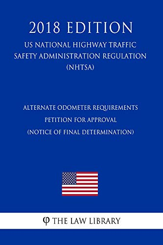 Alternate Odometer Requirements - Petition for Approval (Notice of final determination) (US National Highway Traffic Safety Administration Regulation) (NHTSA) (2018 Edition) (English Edition)